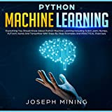 Python Machine Learning: Everything You Should Know About Python Machine Learning Including Scikit Learn, Numpy, Py Torch, Keras and Tensorflow with Step-by-Step Examples and Practical Exercises