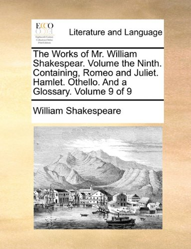 The Works of Mr. William Shakespear.  Volume the Ninth.  Containing, Romeo and Juliet.  Hamlet.  Othello.  And a Glossar