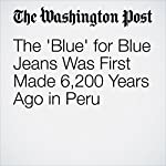 The 'Blue' for Blue Jeans Was First Made 6,200 Years Ago in Peru | Rachel Feltman