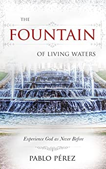 The Fountain of Living Waters: Learn to Fellowship with the Holy Spirit and Experience Intimacy With God by [Perez, Pablo]
