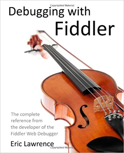 The complete reference from the creator of the Fiddler Web Debugger Debugging with Fiddler
