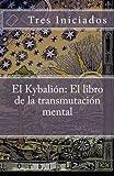 img - for El Kybalion: El libro de la transmutaci n mental: Un estudio de la filosofia hermetica del Antiguo Egipto y Grecia (Spanish Edition) book / textbook / text book