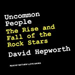 Uncommon People: The Rise and Fall of The Rock Stars | David Hepworth