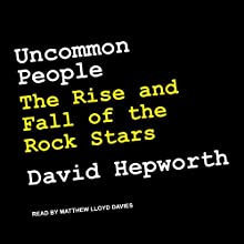 Uncommon People: The Rise and Fall of The Rock Stars Audiobook by David Hepworth Narrated by Matthew Lloyd Davies