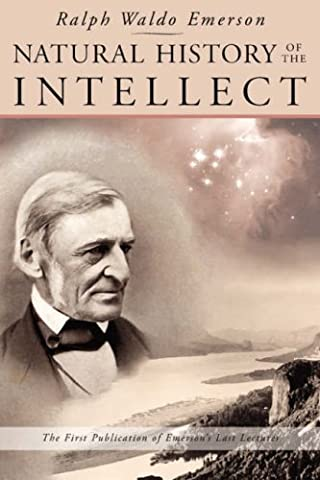 Natural History of the Intellect: the Last Lectures of Ralph Waldo Emerson (Emerson Essays And Lectures)