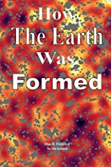 How The Earth Was Formed: Discovering What the Bible Really Says About the Origins and Comparing it to Reality as Discovered by Modern Science Paperback