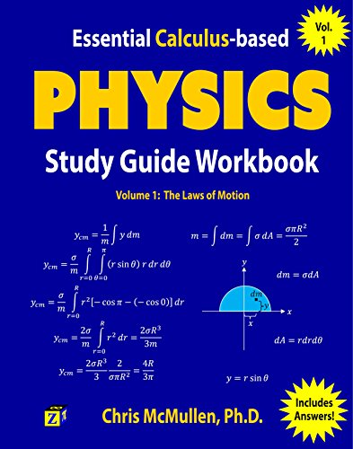 Essential Calculus Based Physics Study Guide Workbook: The Laws Of Motion (Learn Physics With Calculus Step By Step Book 1) by Chris Mc Mullen