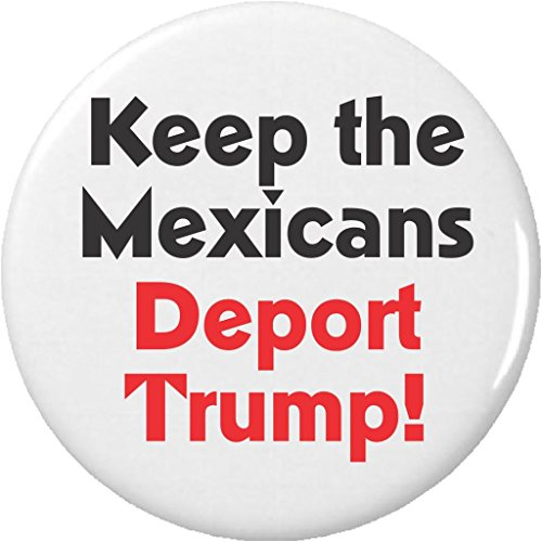 "Keep the Mexicans – Deport Trump! 1.25"" Pinback Button Pin Anti Against Donald Wall"
