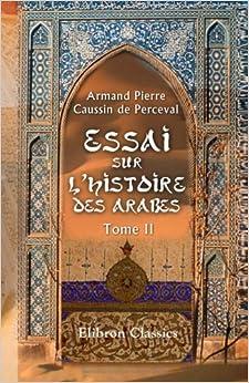 Essai sur l'histoire des arabes avant l'islamisme, pendant l'époque de Mahomet, et jusqu'à la réduction de toutes les tribus sous la loi musulmane: Tome 2