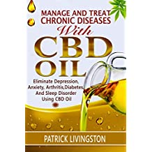 Manage and Treat Chronic Diseases with CBD Oil: Eliminate Depression, Anxiety, Arthritis, Diabetes, and Sleep Disorder Using CBD Oil