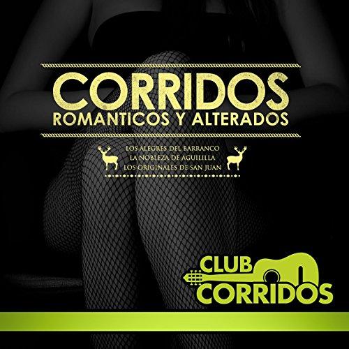 Club Corridos Presenta: Corridos Romanticos y Alterados: Los Alegres del Barranco, La Nobleza de Aguililla, Los Originales de San Juan [Explicit]
