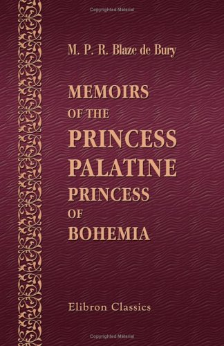 Memoirs of the Princess Palatine, Princess of Bohemia: Including Her Correspondence with the Great Men of Her Day, and Memoirs of the Court of Holland under the Princes of Orange