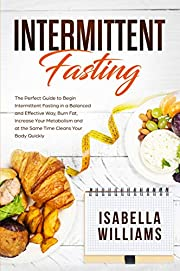 Intermittent Fasting: The Perfect Guide to Begin Intermittent Fasting in a Balanced and Effective Way, Burn Fat, Increase Your Metabolism and at the Same Time Cleans Your Body Quickly.