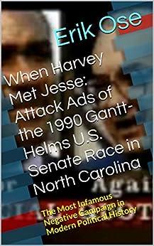 When Harvey Met Jesse: Attack Ads of the 1990 Gantt-Helms U.S. Senate Race in North Carolina by [Ose, Erik]