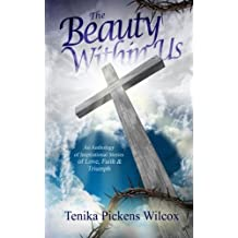 The Beauty Within Us: An Anthology of Inspirational Stories of Love, Faith and Triumph