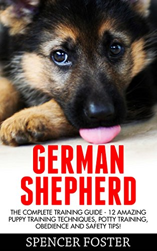 German Shepherd: The Complete Training Guide - 12 Amazing Puppy Training Techniques, Potty Training, Obedience And Safety Tips! (Spencer Foster) by [Foster, Spencer]