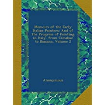 Memoirs of the Early Italian Painters: And of the Progress of Painting in Italy. from Cimabue to Bassano, Volume 2