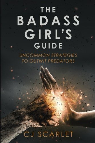 Book: The Badass Girl's Guide - Uncommon Strategies to Outwit Predators by CJ Scarlet