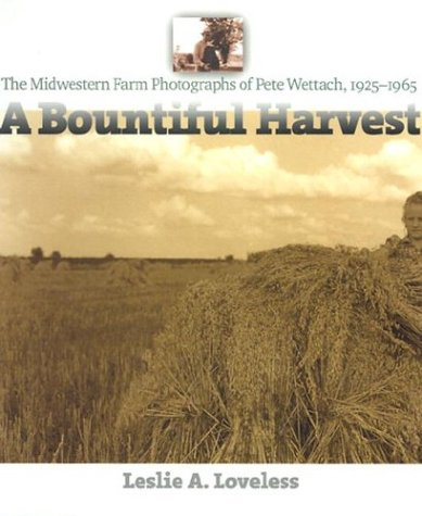 A Bountiful Harvest: The Midwestern Farm Photographs of Pete Wettach, 1925-1965 (Bur Oak Book)