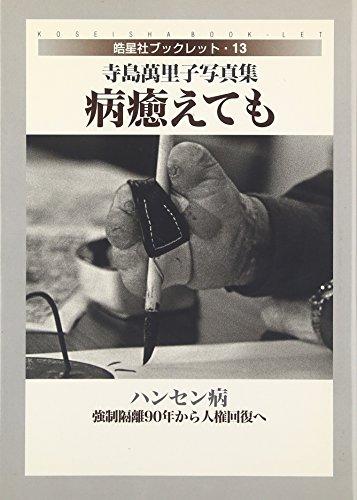 病癒えても ハンセン病・強制隔離90年から人権回復へ―寺島萬里子写真集 皓星社ブックレット