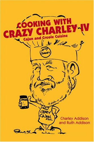 Cooking with Crazy Charley IV: Cajun and Creole Cuisine by Charley Addison, Ruth Addison