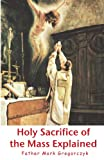 Holy Sacrifice of the Mass Explained, Mark Gregorczyk, 1453717005
