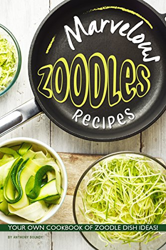 Marvelous Zoodles Recipes: Your Own Cookbook of Zoodle Dish Ideas! by [Boundy, Anthony]