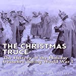 The Christmas Truce of 1914: The History of the Holiday Ceasefire During World War I |  Charles River Editors