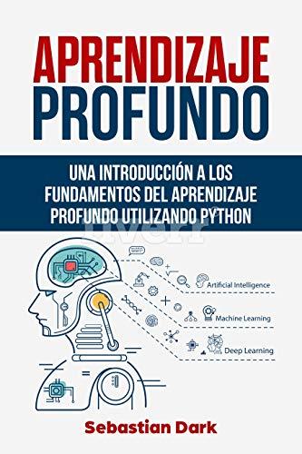 Aprendizaje Profundo: Una Introducción a los Fundamentos del Aprendizaje Profundo Utilizando Python (Deep Learning