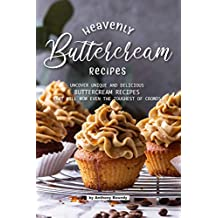 Heavenly Buttercream Recipes: Uncover Unique and Delicious Buttercream Recipes That Will Wow Even the Toughest of Crowds