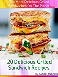 20 Delicious Grilled Sandwich Recipes: The Most Delicious Grilled Sandwiches On The Planet !!!!!!!!!!!!!!!