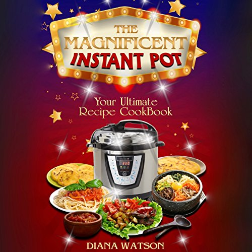 The Magnificent Instant Pot: Your Ultimate Instant Pot Recipe Cookbook by Diana Watson