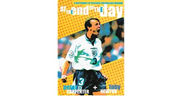 At the End of the Day: A Dictionary of Received Footballing Wisdom: Peter Carpenter, Toby Newton: 9780953094714: Amazon.com: Books