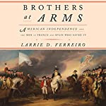 Brothers at Arms: American Independence and the Men of France and Spain Who Saved It | Larrie D. Ferreiro