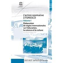 L'Action Normative À l'Unesco: Élaboration de Règles Internationales Sur l'Éducation, La Science Et La Culture - Volume I