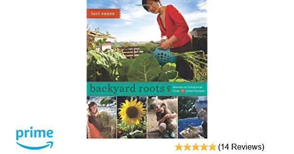 Backyard roots lessons on living local from 35 urban farmers lori backyard roots lessons on living local from 35 urban farmers lori eanes 9781594857119 amazon books mightylinksfo Images