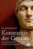 Konstantin der Große: Kaiser zwischen Machtpolitik und Religion