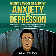 Instantly Reverse the Course of Anxiety and Depression: An Ultimate Guide for Managing Anger, Controlling Your