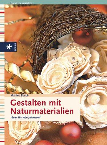 Gestalten mit Naturmaterialien: Ideen für jede Jahreszeit