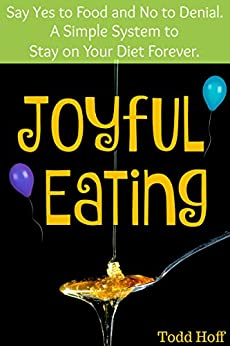 Joyful Eating: Say Yes to Food and No to Denial. A Simple System to Stay on Your Diet Forever. by [Hoff, Todd]