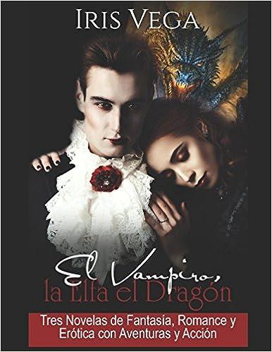 El Vampiro, la Elfa y el Dragón: Tres Novelas de Fantasía, Romance y Erótica con Aventuras y Acción Colección de Fantasía Erótica: Amazon.es: Iris Vega, ...