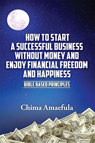 How to Start a Successful Business Without Money and Enjoy Financial  Freedom and Happiness: Bible Based Principles