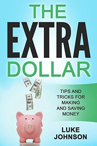 The Extra Dollar: Tips and Tricks for Making and Saving Money by [Johnson, Luke]
