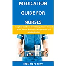 Medication Guide for Nurses: Complete Guide on Everything a Nurse Should Know About Medication Preparation and Administration
