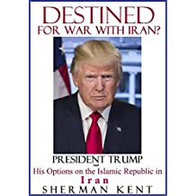 DESTINED FOR WAR WITH IRAN?: President Trump and his Options on the Islamic Republic in Iran, Make America Great Again, America First, Trump Foreign Policy, World Order, Pentagon, Middle East Wars