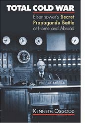 Total Cold War: Eisenhower's Secret Propaganda Battle at Home and Abroad (The Cold War At Home And Abroad)