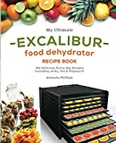 My Ultimate EXCALIBUR Food Dehydrator Recipe Book: 100 Delicious Every-Day Recipes Including Jerky, Tea & Potpourri! (Fruit and Veggie Heaven)