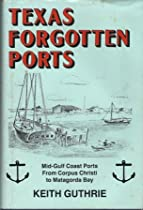 Texas Forgotten Ports: Mid-Gulf Coast Ports from Corpus Christi to Matagorda Bay