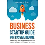Business Startup Guide for Passive Income: Build Great Company with Outsourced Team, Work Less and Earn More | Matthew Sims