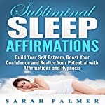 Subliminal Sleep Affirmations: Build Your Self Esteem, Boost Your Confidence and Realize Your Potential with Affirmations and Hypnosis | Sarah Palmer